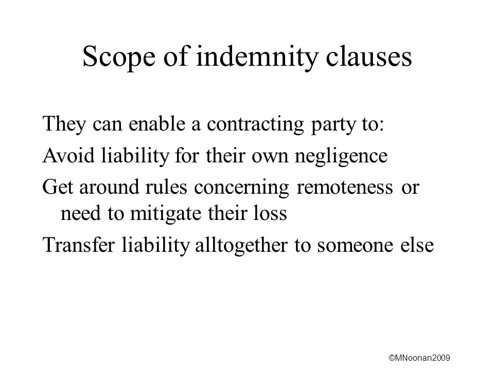 ©MNoonan2009 Scope of indemnity clauses They can enable a contracting party to: Avoid liability for their own negligence Get around rules concerning remoteness or need to mitigate their loss Transfer liability alltogether to someone else
