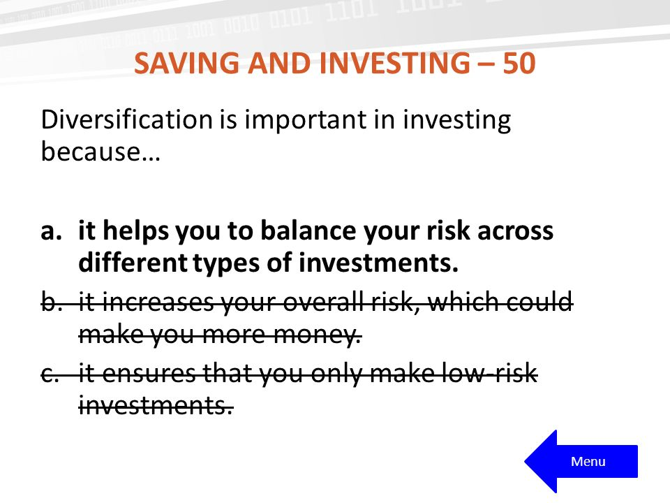 SAVING AND INVESTING – 50 Diversification is important in investing because… a.it helps you to balance your risk across different types of investments.