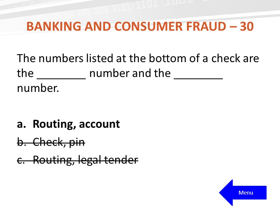 BANKING AND CONSUMER FRAUD – 30 The numbers listed at the bottom of a check are the ________ number and the ________ number.