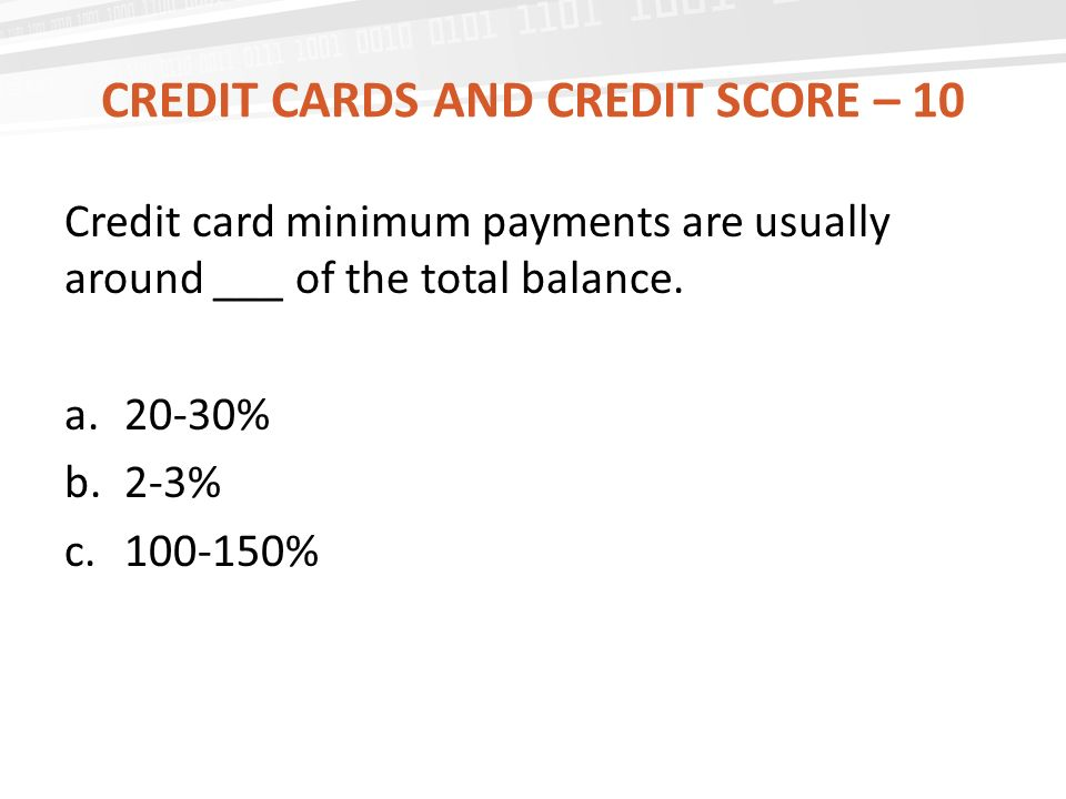 CREDIT CARDS AND CREDIT SCORE – 10 Credit card minimum payments are usually around ___ of the total balance.