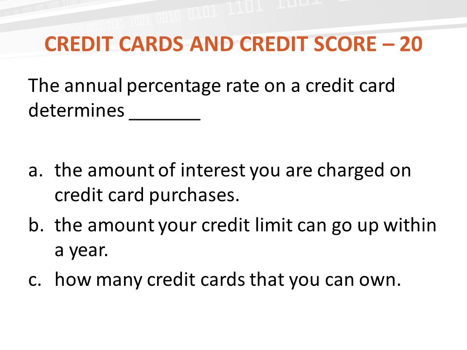 CREDIT CARDS AND CREDIT SCORE – 20 The annual percentage rate on a credit card determines _______ a.the amount of interest you are charged on credit card purchases.