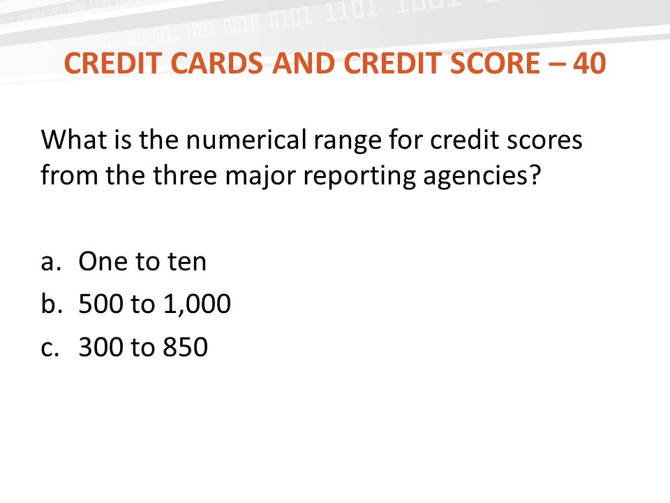 CREDIT CARDS AND CREDIT SCORE – 40 What is the numerical range for credit scores from the three major reporting agencies.