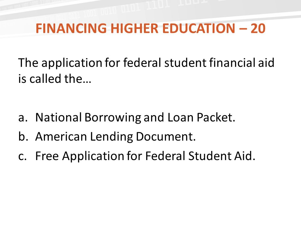 FINANCING HIGHER EDUCATION – 20 The application for federal student financial aid is called the… a.National Borrowing and Loan Packet.