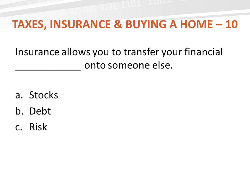 TAXES, INSURANCE & BUYING A HOME – 10 Insurance allows you to transfer your financial ____________ onto someone else.