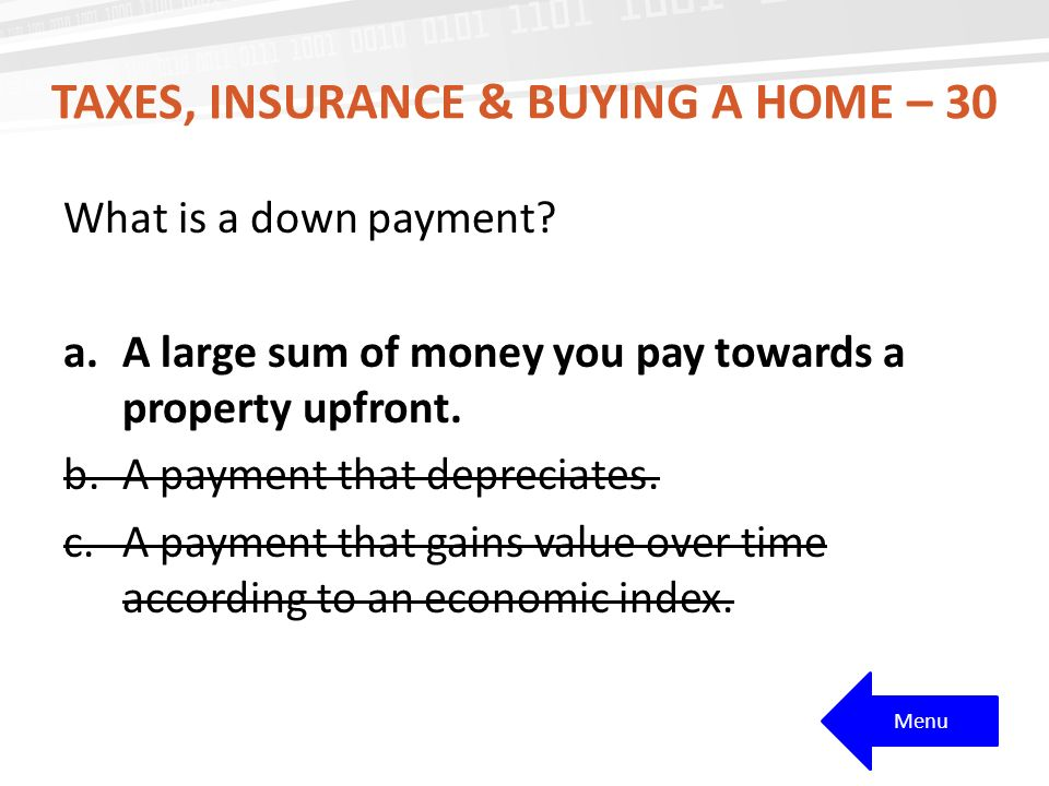 TAXES, INSURANCE & BUYING A HOME – 30 What is a down payment.