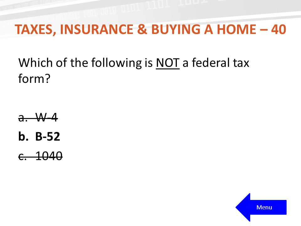 TAXES, INSURANCE & BUYING A HOME – 40 Which of the following is NOT a federal tax form.