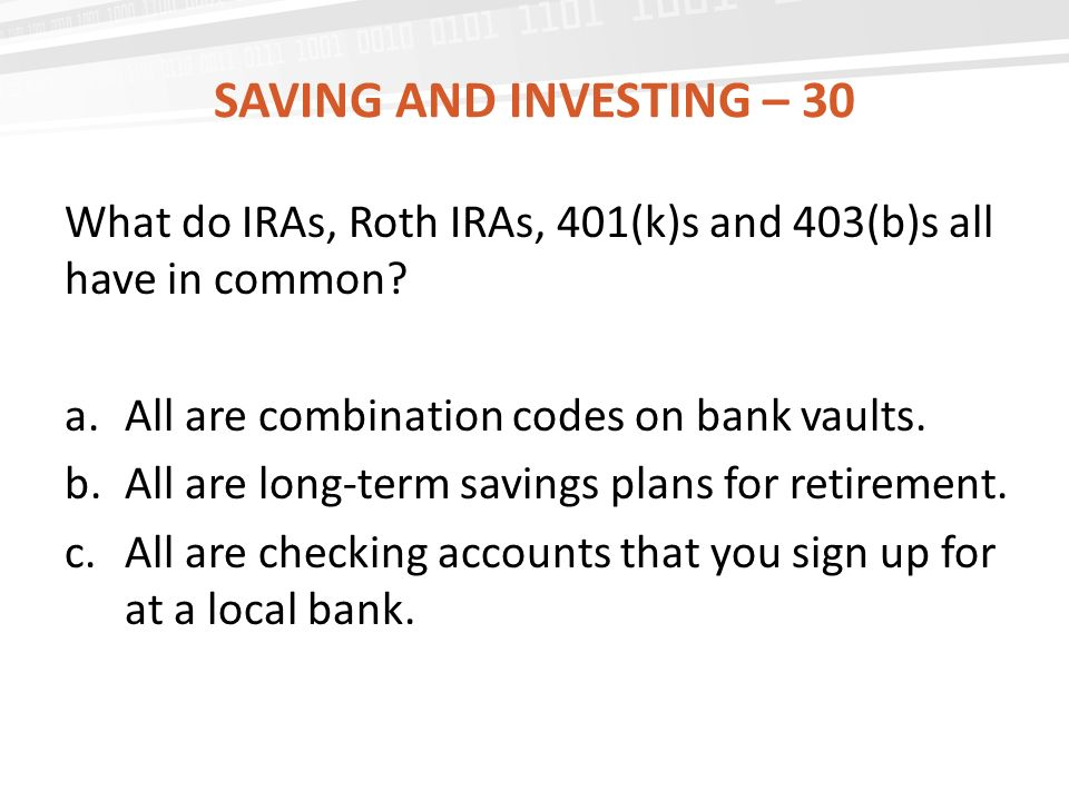 SAVING AND INVESTING – 30 What do IRAs, Roth IRAs, 401(k)s and 403(b)s all have in common.