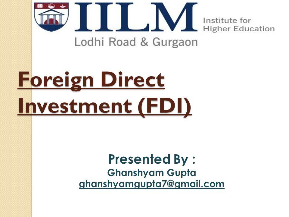 Foreign Direct Investment (FDI) Presented By : Ghanshyam Gupta ghanshyamgupta7@gmail.com