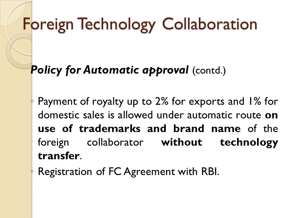 Foreign Technology Collaboration Policy for Automatic approval (contd.) ◦ Payment of royalty up to 2% for exports and 1% for domestic sales is allowed under automatic route on use of trademarks and brand name of the foreign collaborator without technology transfer.