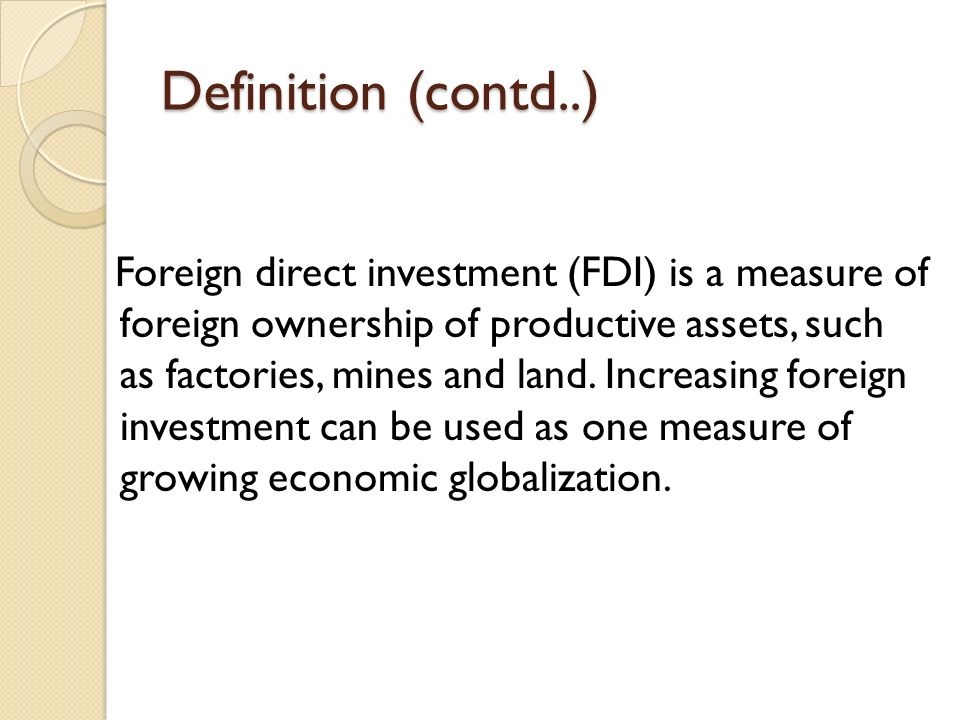Definition (contd..) Foreign direct investment (FDI) is a measure of foreign ownership of productive assets, such as factories, mines and land.