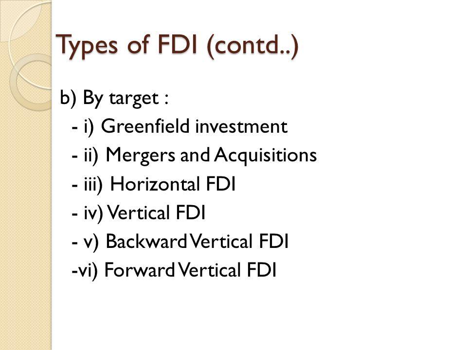 Types of FDI (contd..) b) By target : - i) Greenfield investment - ii) Mergers and Acquisitions - iii) Horizontal FDI - iv) Vertical FDI - v) Backward Vertical FDI -vi) Forward Vertical FDI
