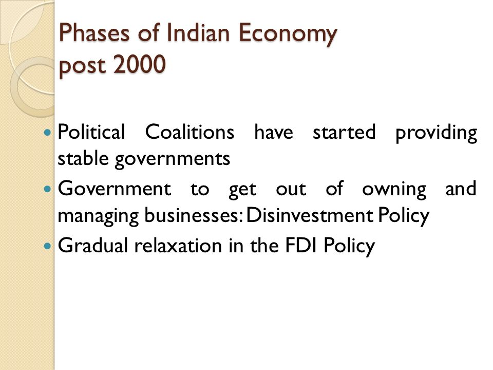 Phases of Indian Economy post 2000 Political Coalitions have started providing stable governments Government to get out of owning and managing businesses: Disinvestment Policy Gradual relaxation in the FDI Policy