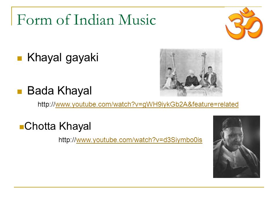 Form of Indian Music Khayal gayaki Bada Khayal http://www.youtube.com/watch v=gWH9iykGb2A&feature=related http://www.youtube.com/watch v=d3Siymbo0is Chotta Khayal