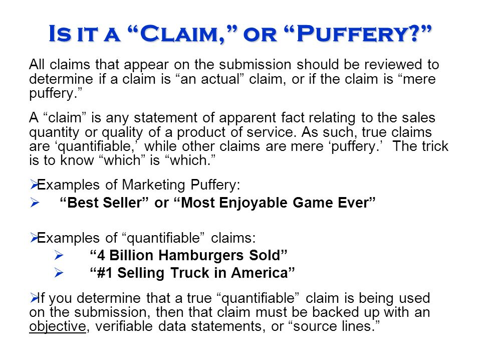 Is it a Claim, or Puffery All claims that appear on the submission should be reviewed to determine if a claim is an actual claim, or if the claim is mere puffery. A claim is any statement of apparent fact relating to the sales quantity or quality of a product of service.