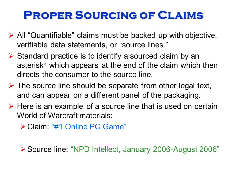 Proper Sourcing of Claims  All Quantifiable claims must be backed up with objective, verifiable data statements, or source lines.  Standard practice is to identify a sourced claim by an asterisk* which appears at the end of the claim which then directs the consumer to the source line.