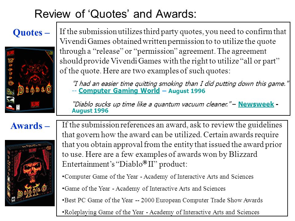 Review of 'Quotes' and Awards: If the submission utilizes third party quotes, you need to confirm that Vivendi Games obtained written permission to to utilize the quote through a release or permission agreement.