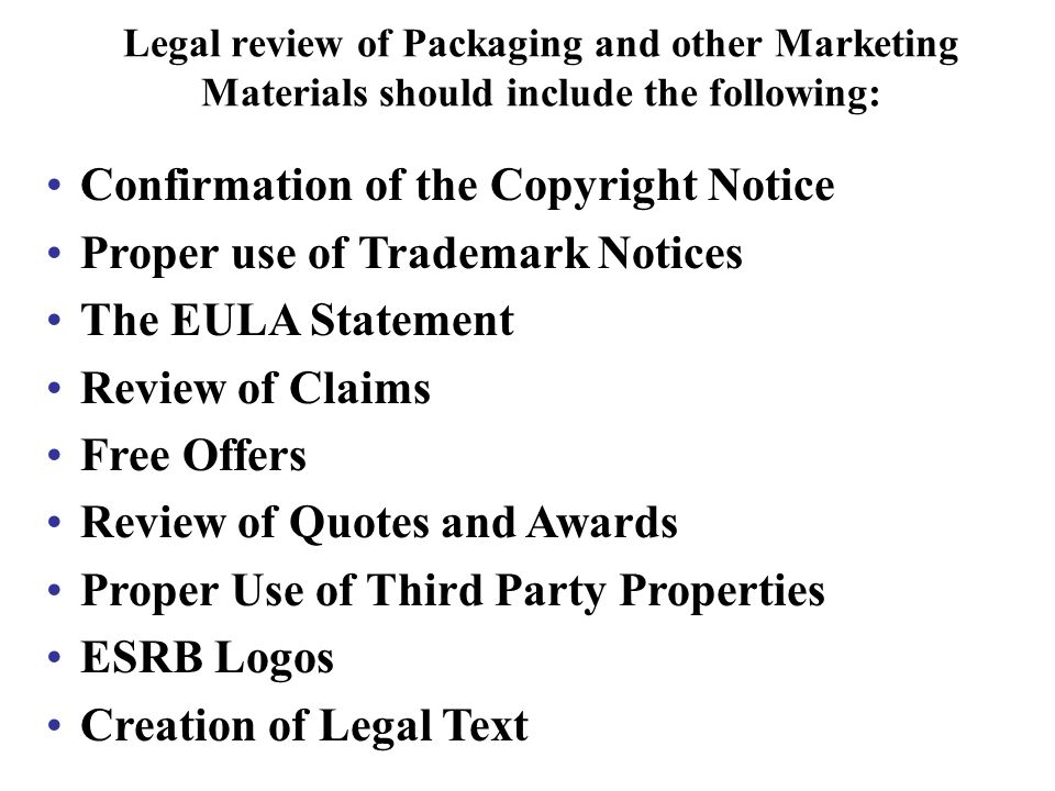 Legal review of Packaging and other Marketing Materials should include the following: Confirmation of the Copyright Notice Proper use of Trademark Notices The EULA Statement Review of Claims Free Offers Review of Quotes and Awards Proper Use of Third Party Properties ESRB Logos Creation of Legal Text