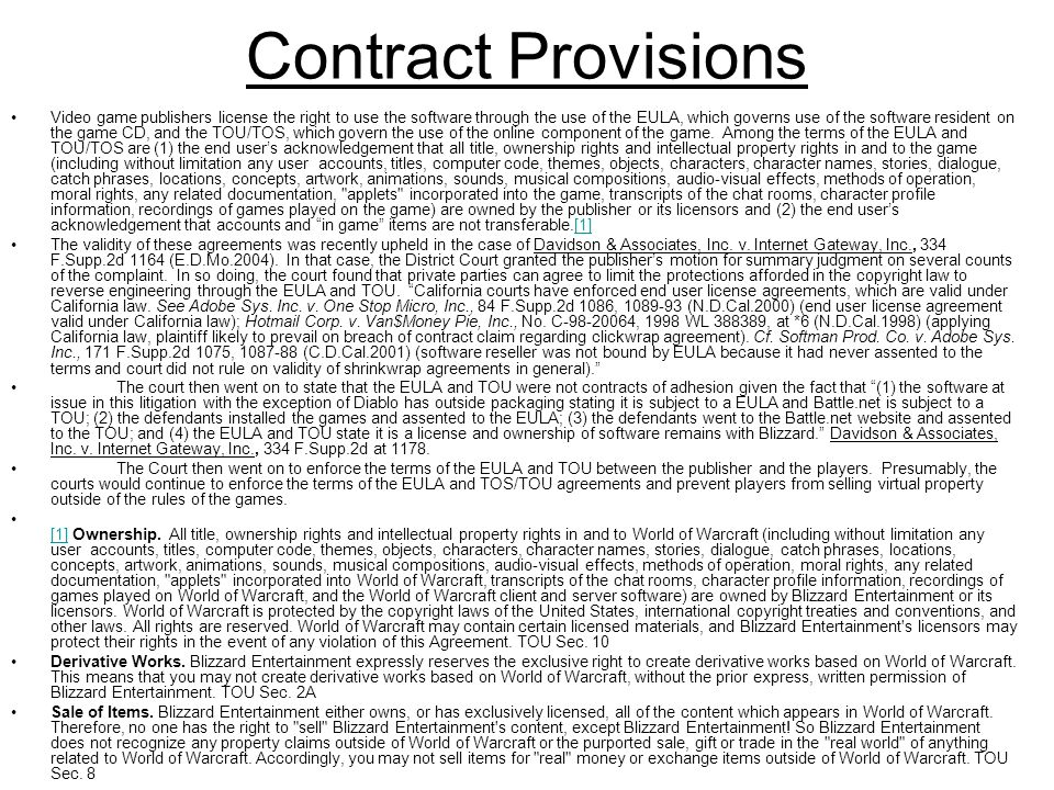 Contract Provisions Video game publishers license the right to use the software through the use of the EULA, which governs use of the software resident on the game CD, and the TOU/TOS, which govern the use of the online component of the game.