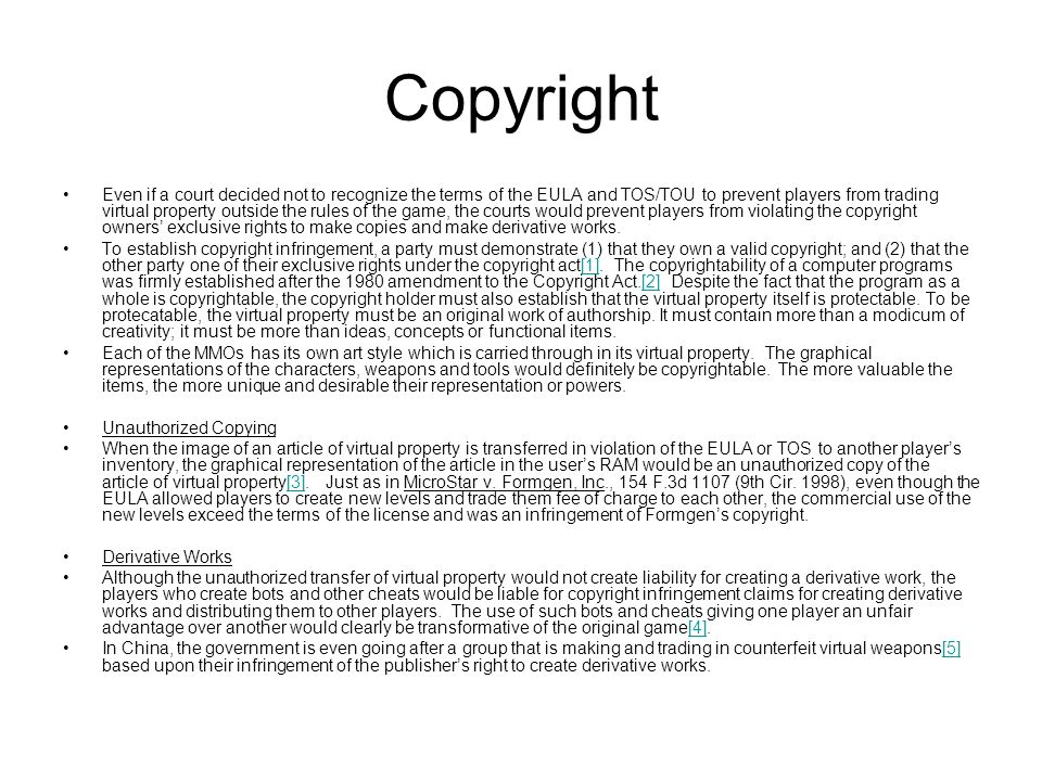 Copyright Even if a court decided not to recognize the terms of the EULA and TOS/TOU to prevent players from trading virtual property outside the rules of the game, the courts would prevent players from violating the copyright owners' exclusive rights to make copies and make derivative works.
