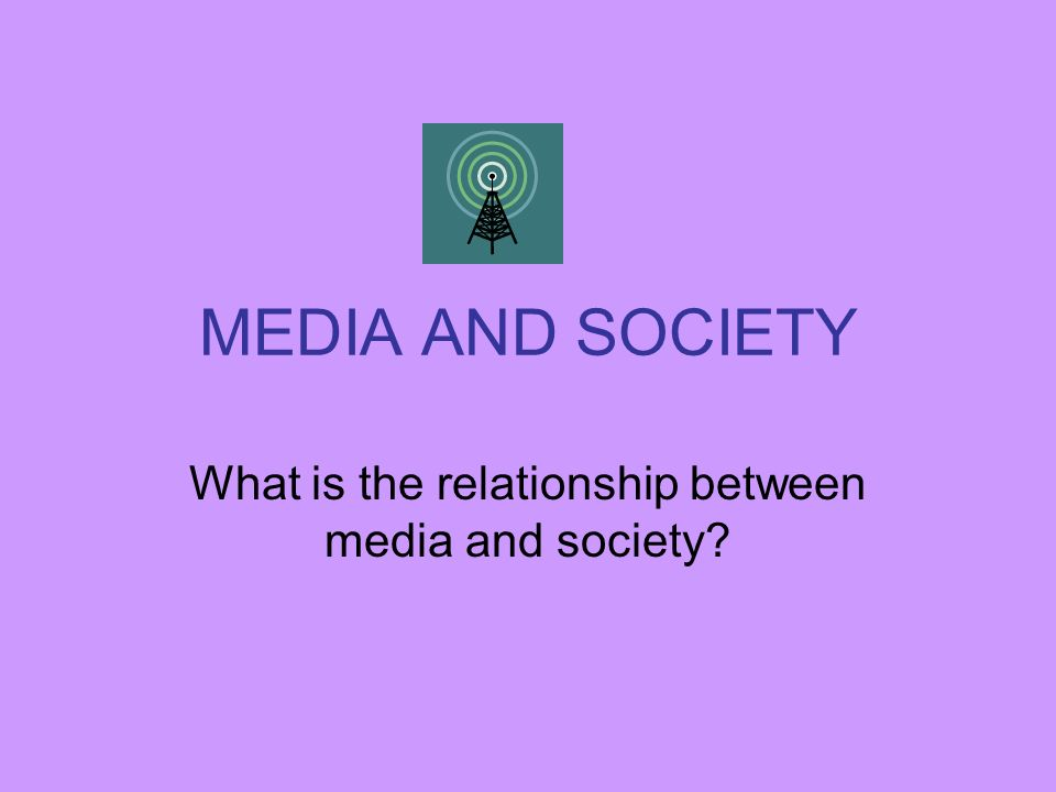 MEDIA AND SOCIETY What is the relationship between media and society