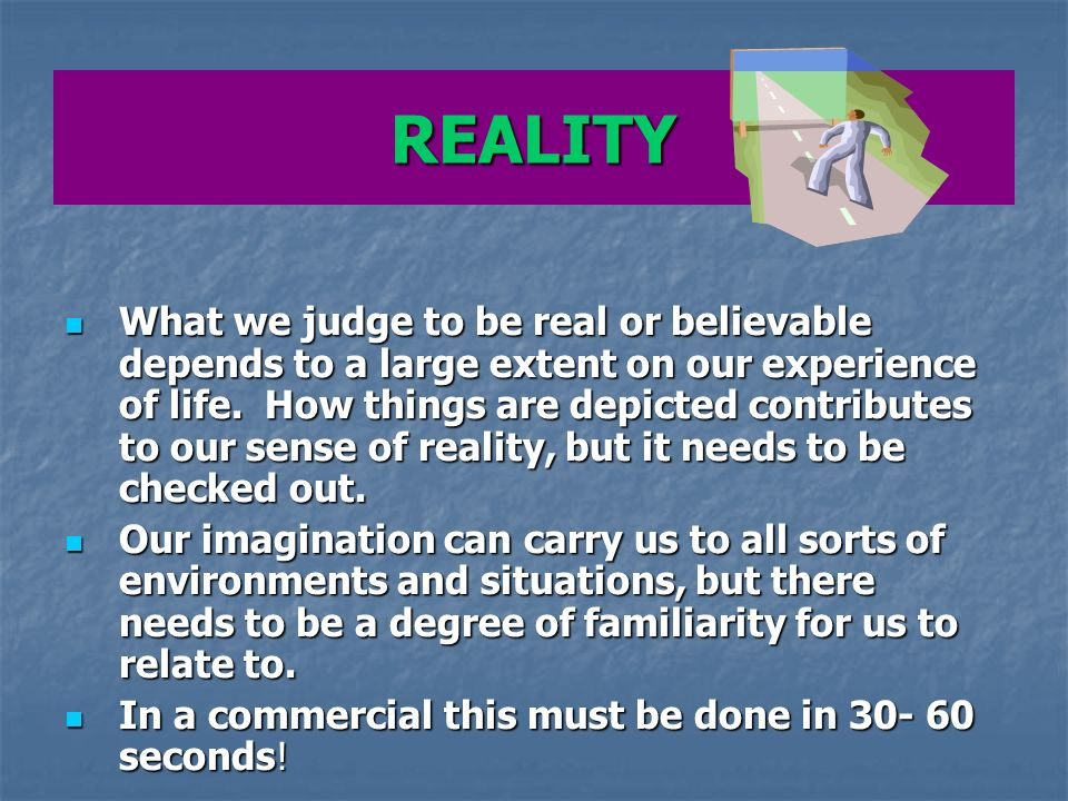 REALITY What we judge to be real or believable depends to a large extent on our experience of life.