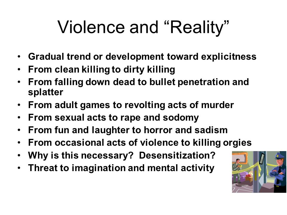 Violence and Reality Gradual trend or development toward explicitness From clean killing to dirty killing From falling down dead to bullet penetration and splatter From adult games to revolting acts of murder From sexual acts to rape and sodomy From fun and laughter to horror and sadism From occasional acts of violence to killing orgies Why is this necessary.