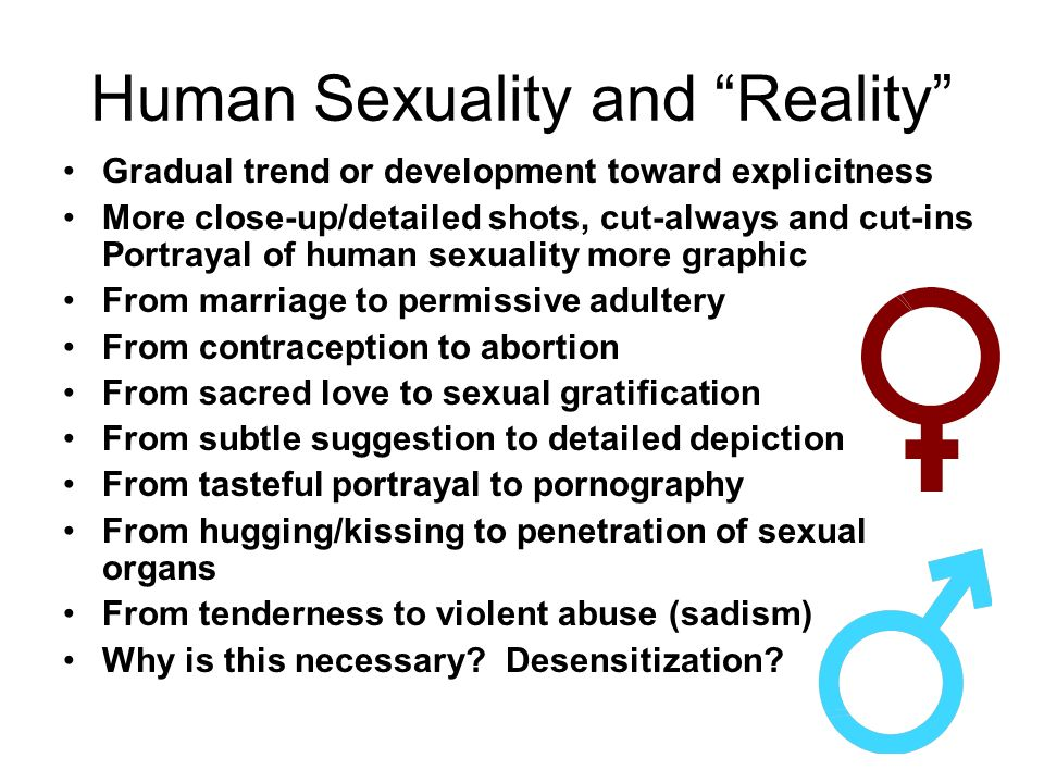 Human Sexuality and Reality Gradual trend or development toward explicitness More close-up/detailed shots, cut-always and cut-ins Portrayal of human sexuality more graphic From marriage to permissive adultery From contraception to abortion From sacred love to sexual gratification From subtle suggestion to detailed depiction From tasteful portrayal to pornography From hugging/kissing to penetration of sexual organs From tenderness to violent abuse (sadism) Why is this necessary.