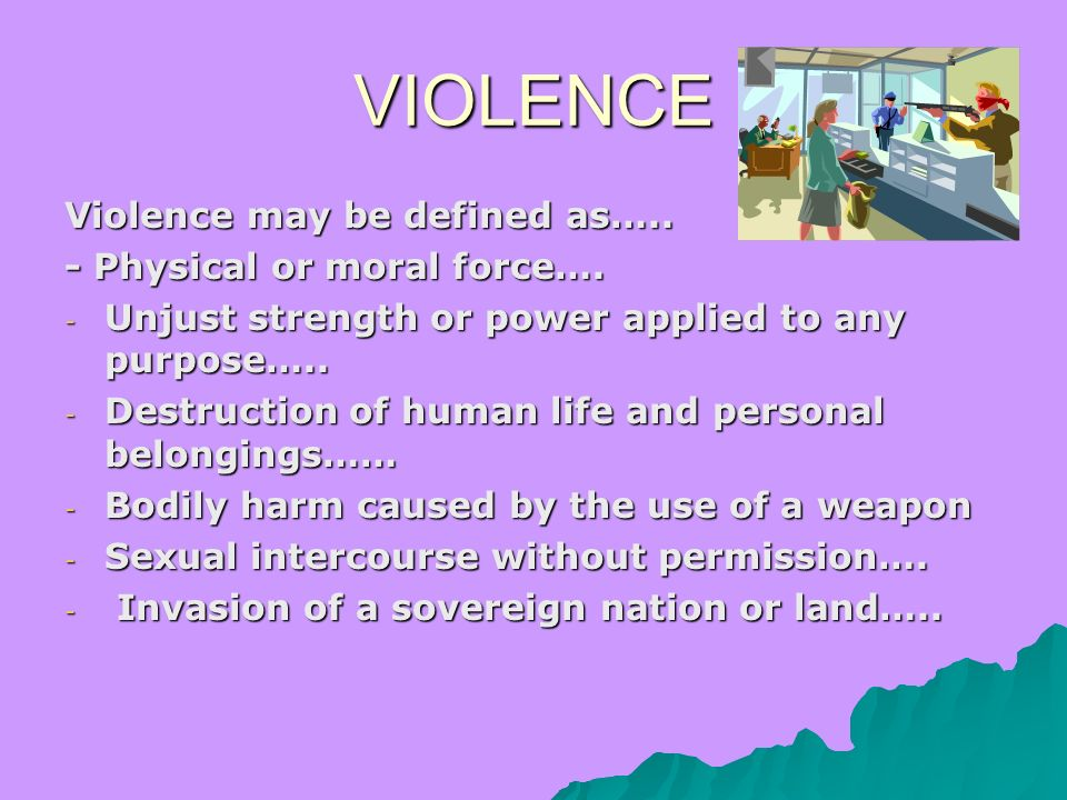 VIOLENCE Violence may be defined as….. - Physical or moral force….