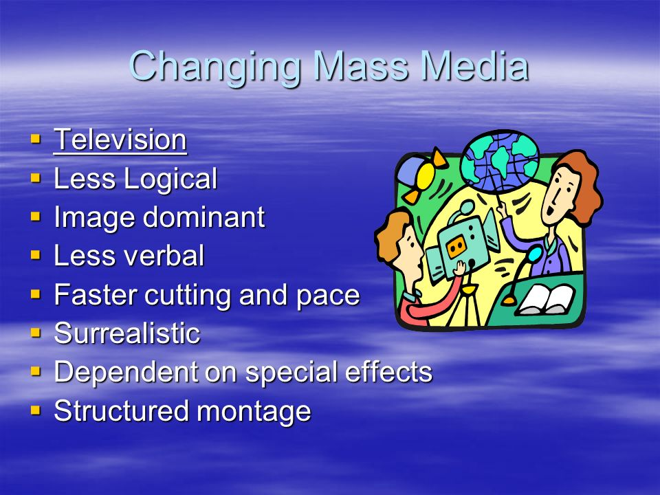 Changing Mass Media  Television  Less Logical  Image dominant  Less verbal  Faster cutting and pace  Surrealistic  Dependent on special effects  Structured montage