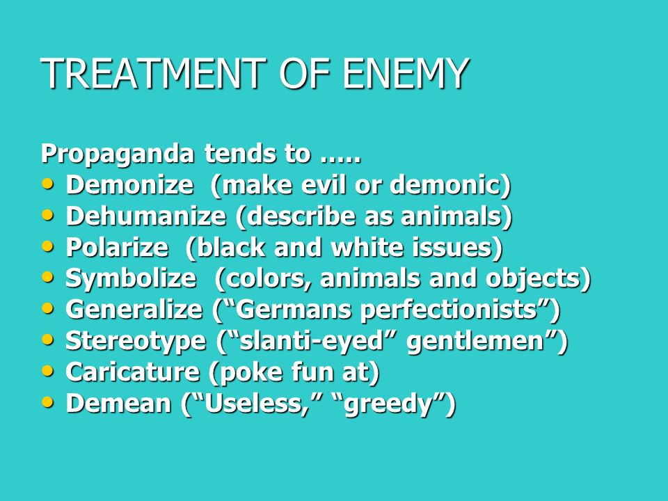 TREATMENT OF ENEMY Propaganda tends to …..