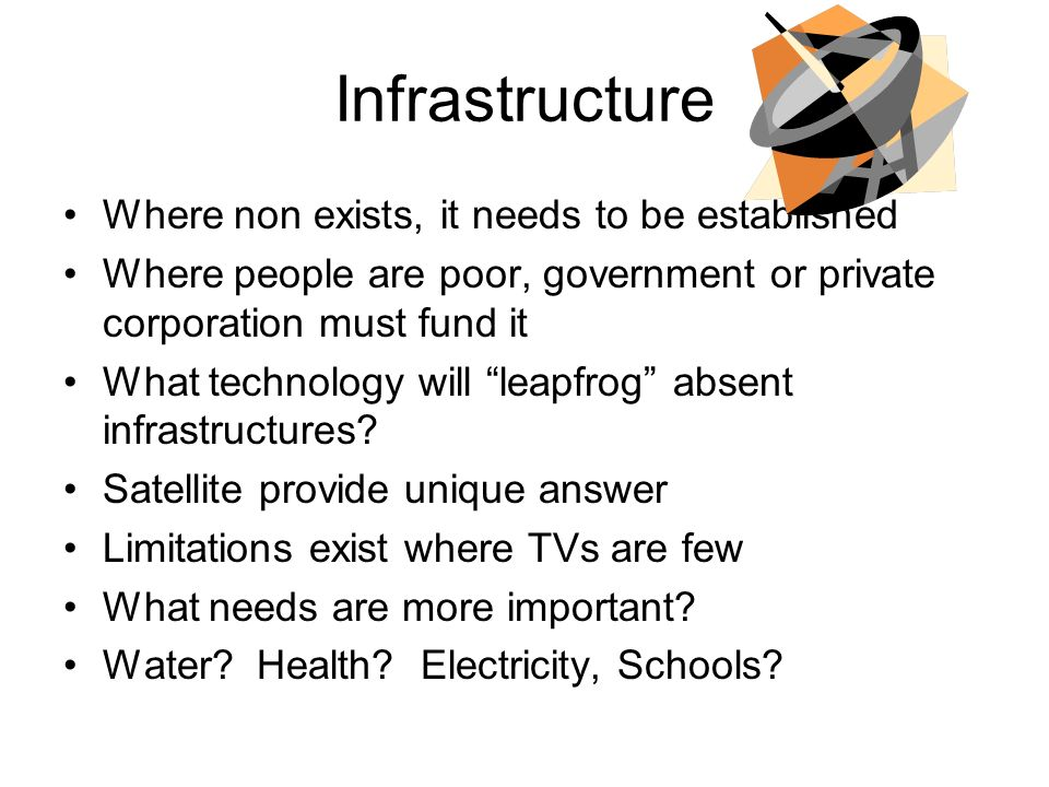 Infrastructure Where non exists, it needs to be established Where people are poor, government or private corporation must fund it What technology will leapfrog absent infrastructures.