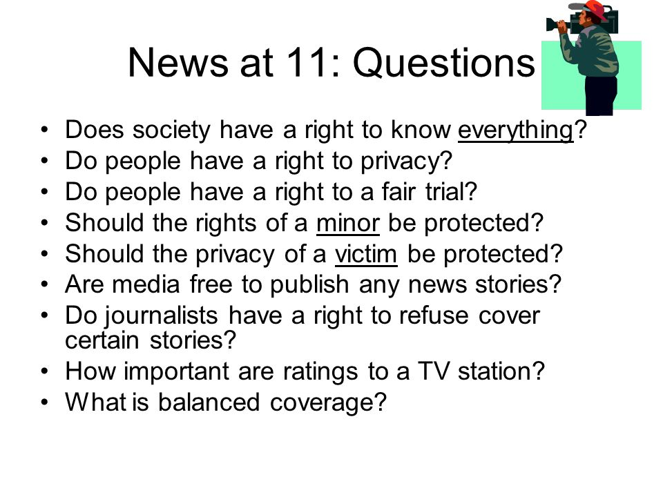 News at 11: Questions Does society have a right to know everything.