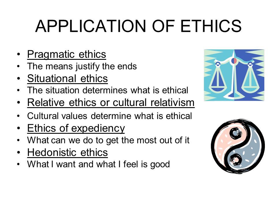 APPLICATION OF ETHICS Pragmatic ethics The means justify the ends Situational ethics The situation determines what is ethical Relative ethics or cultural relativism Cultural values determine what is ethical Ethics of expediency What can we do to get the most out of it Hedonistic ethics What I want and what I feel is good