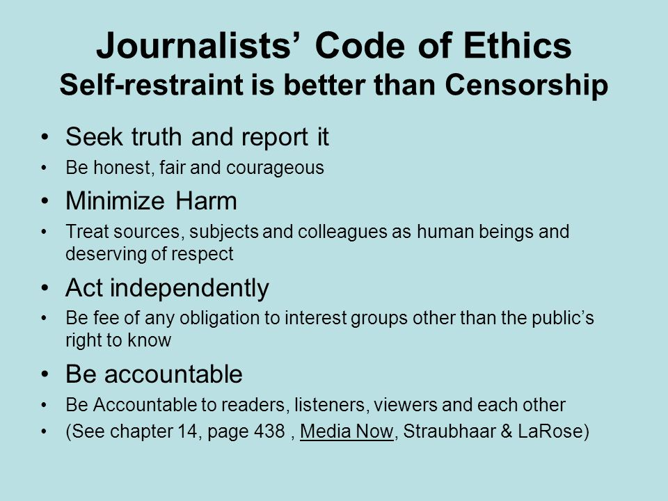 Journalists' Code of Ethics Self-restraint is better than Censorship Seek truth and report it Be honest, fair and courageous Minimize Harm Treat sources, subjects and colleagues as human beings and deserving of respect Act independently Be fee of any obligation to interest groups other than the public's right to know Be accountable Be Accountable to readers, listeners, viewers and each other (See chapter 14, page 438, Media Now, Straubhaar & LaRose)