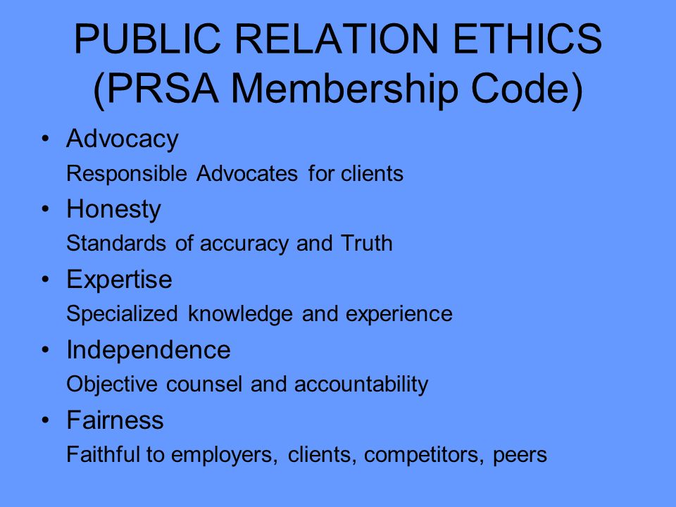 PUBLIC RELATION ETHICS (PRSA Membership Code) Advocacy Responsible Advocates for clients Honesty Standards of accuracy and Truth Expertise Specialized knowledge and experience Independence Objective counsel and accountability Fairness Faithful to employers, clients, competitors, peers