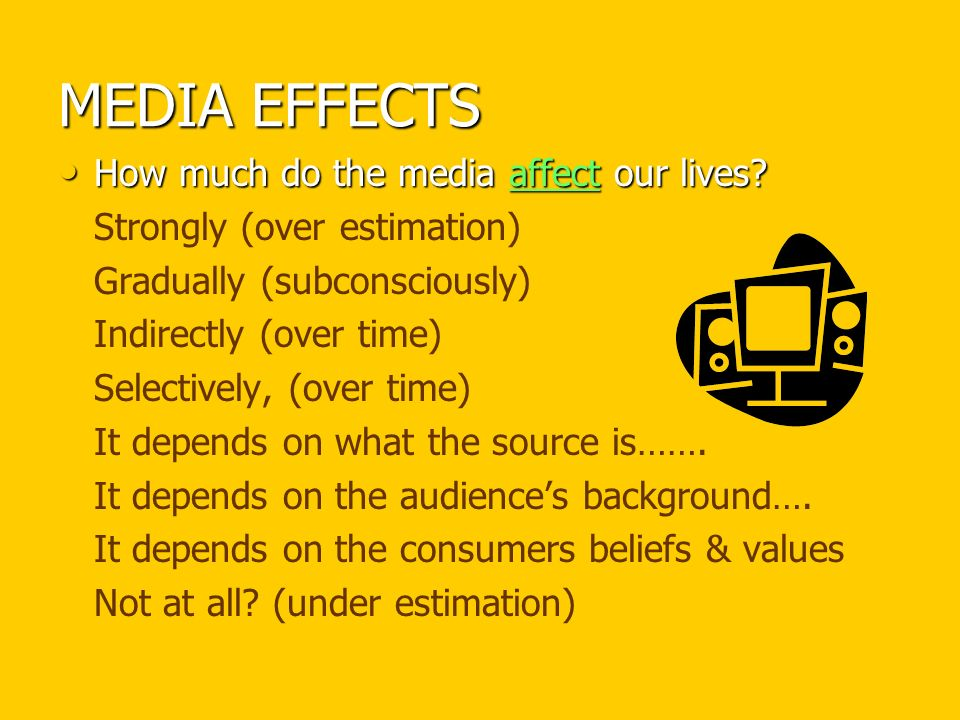 MEDIA EFFECTS How much do the media affect our lives.