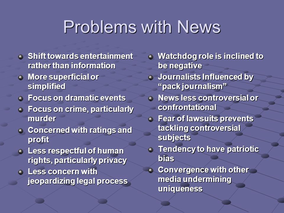 Problems with News Shift towards entertainment rather than information More superficial or simplified Focus on dramatic events Focus on crime, particularly murder Concerned with ratings and profit Less respectful of human rights, particularly privacy Less concern with jeopardizing legal process Watchdog role is inclined to be negative Journalists Influenced by pack journalism News less controversial or confrontational Fear of lawsuits prevents tackling controversial subjects Tendency to have patriotic bias Convergence with other media undermining uniqueness