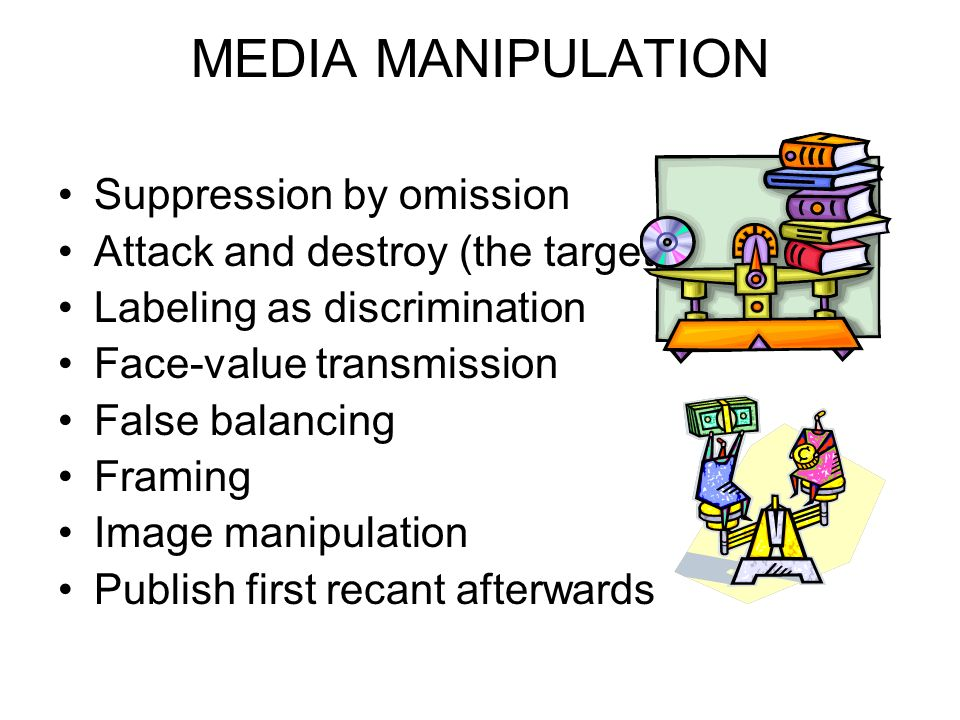 MEDIA MANIPULATION Suppression by omission Attack and destroy (the target) Labeling as discrimination Face-value transmission False balancing Framing Image manipulation Publish first recant afterwards