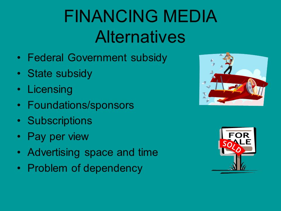 FINANCING MEDIA Alternatives Federal Government subsidy State subsidy Licensing Foundations/sponsors Subscriptions Pay per view Advertising space and time Problem of dependency