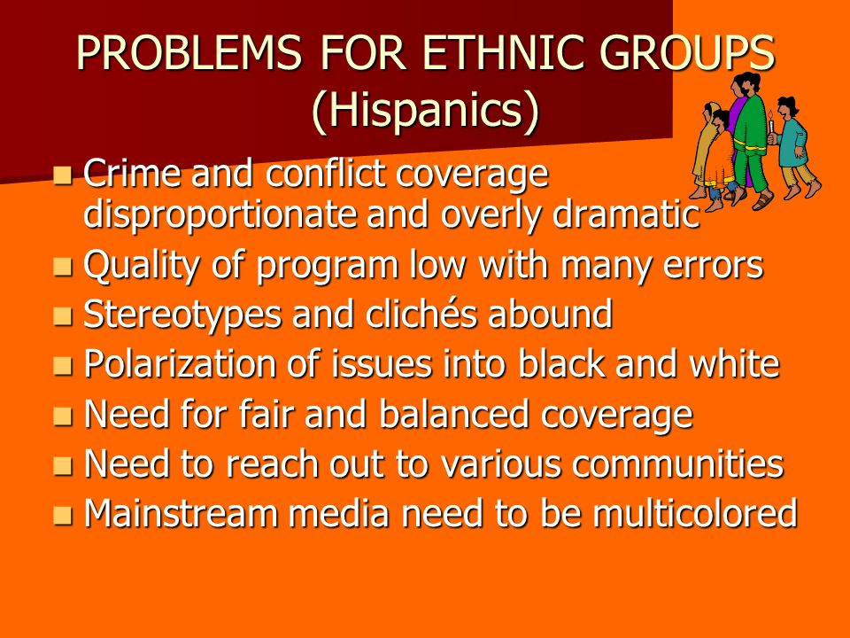 PROBLEMS FOR ETHNIC GROUPS (Hispanics) Crime and conflict coverage disproportionate and overly dramatic Crime and conflict coverage disproportionate and overly dramatic Quality of program low with many errors Quality of program low with many errors Stereotypes and clichés abound Stereotypes and clichés abound Polarization of issues into black and white Polarization of issues into black and white Need for fair and balanced coverage Need for fair and balanced coverage Need to reach out to various communities Need to reach out to various communities Mainstream media need to be multicolored Mainstream media need to be multicolored