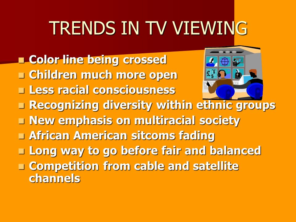 TRENDS IN TV VIEWING Color line being crossed Color line being crossed Children much more open Children much more open Less racial consciousness Less racial consciousness Recognizing diversity within ethnic groups Recognizing diversity within ethnic groups New emphasis on multiracial society New emphasis on multiracial society African American sitcoms fading African American sitcoms fading Long way to go before fair and balanced Long way to go before fair and balanced Competition from cable and satellite channels Competition from cable and satellite channels
