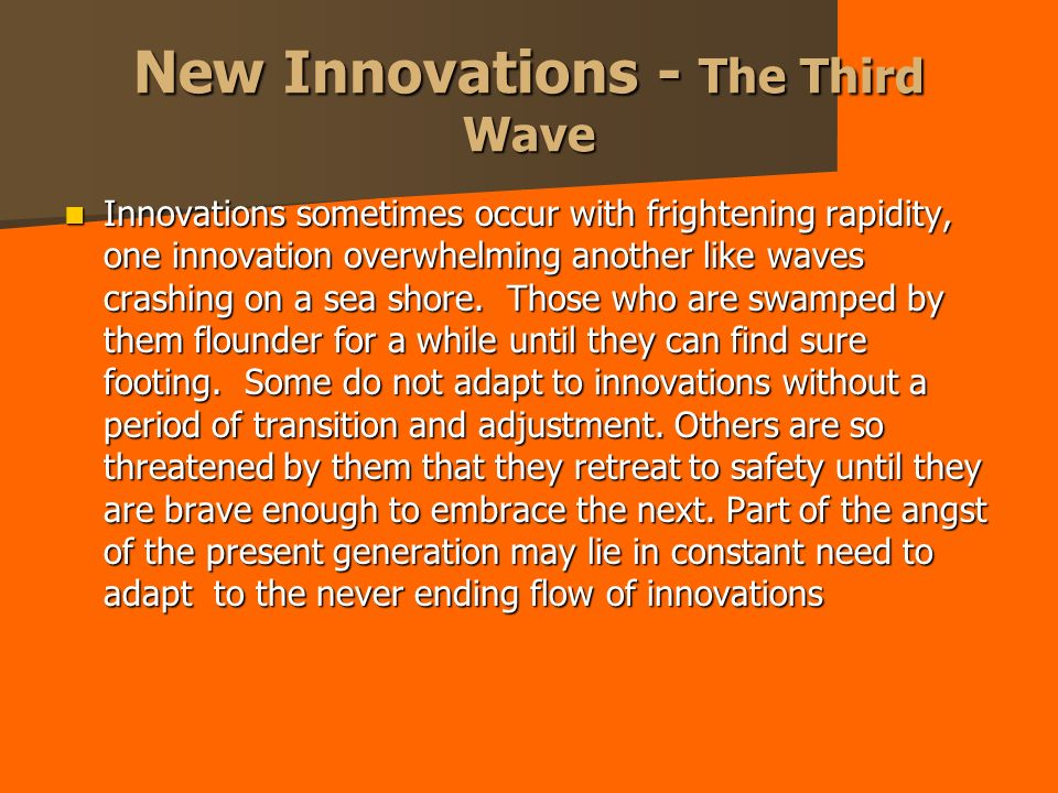 New Innovations - The Third Wave Innovations sometimes occur with frightening rapidity, one innovation overwhelming another like waves crashing on a sea shore.