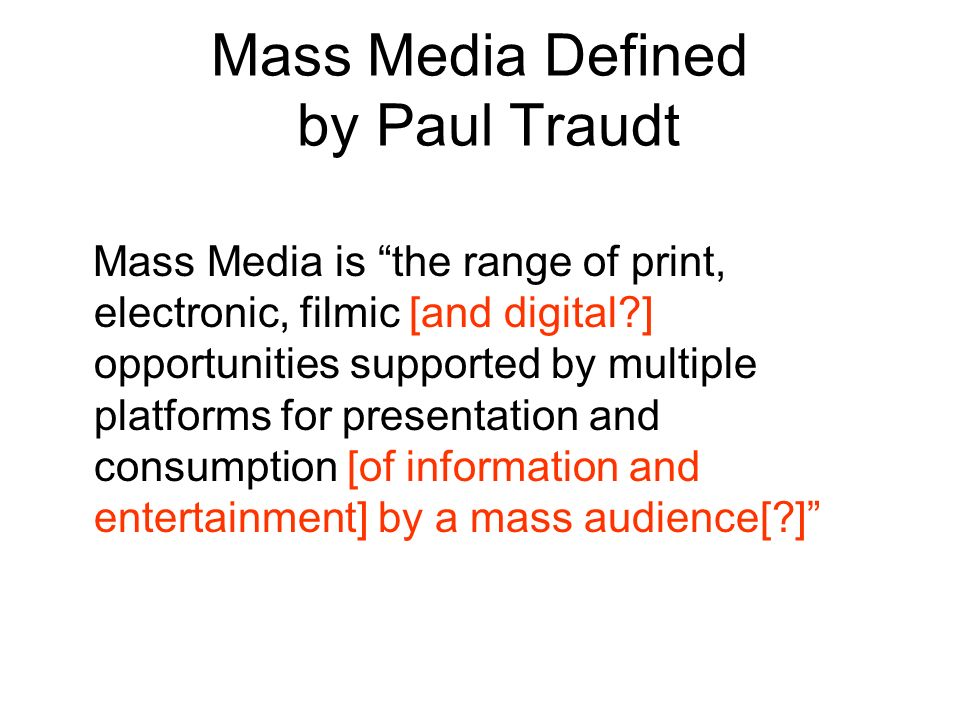 Mass Media Defined by Paul Traudt Mass Media is the range of print, electronic, filmic [and digital ] opportunities supported by multiple platforms for presentation and consumption [of information and entertainment] by a mass audience[ ]