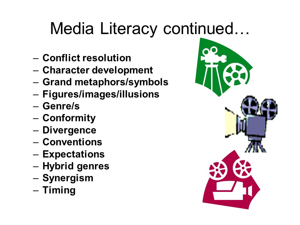 Media Literacy continued… –Conflict resolution –Character development –Grand metaphors/symbols –Figures/images/illusions –Genre/s –Conformity –Divergence –Conventions –Expectations –Hybrid genres –Synergism –Timing