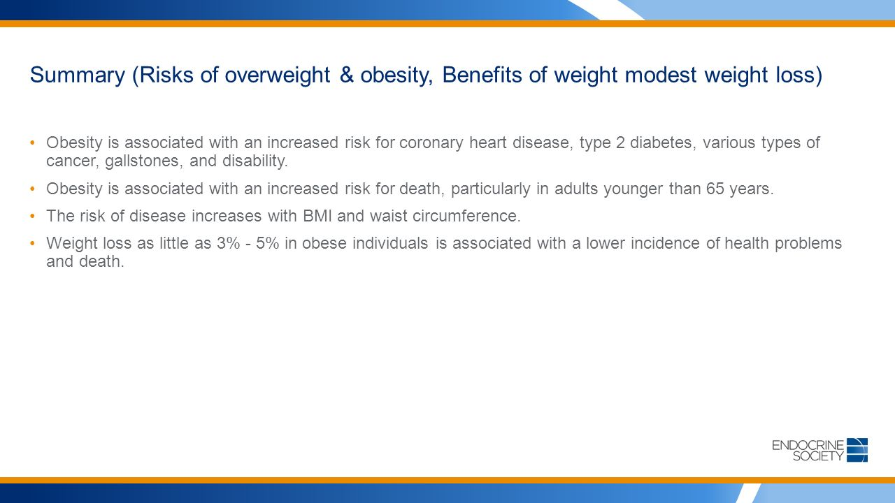 Summary (Risks of overweight & obesity, Benefits of weight modest weight loss) Obesity is associated with an increased risk for coronary heart disease, type 2 diabetes, various types of cancer, gallstones, and disability.