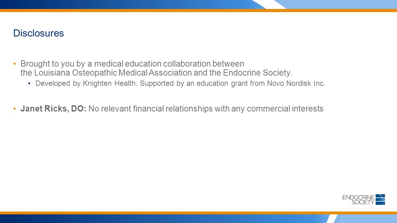 Disclosures Brought to you by a medical education collaboration between the Louisiana Osteopathic Medical Association and the Endocrine Society.