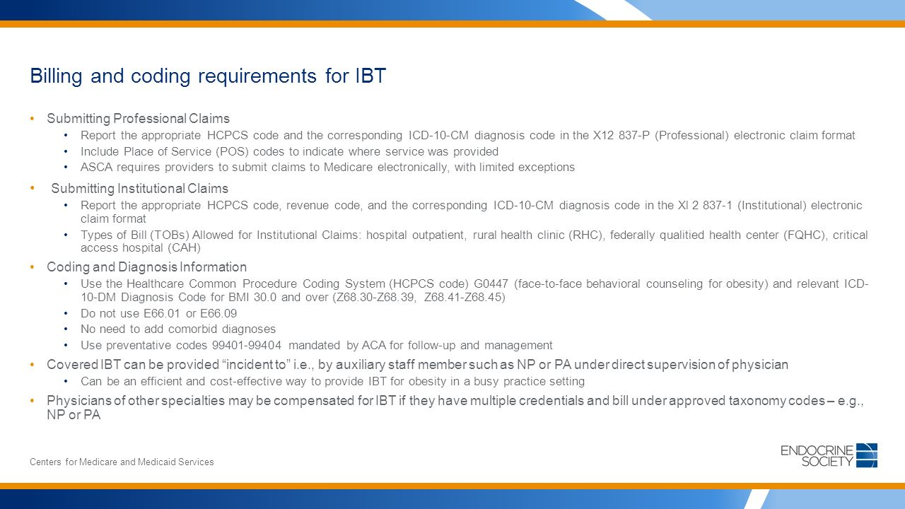 Billing and coding requirements for IBT Submitting Professional Claims Report the appropriate HCPCS code and the corresponding ICD-10-CM diagnosis code in the X P (Professional) electronic claim format Include Place of Service (POS) codes to indicate where service was provided ASCA requires providers to submit claims to Medicare electronically, with limited exceptions Submitting Institutional Claims Report the appropriate HCPCS code, revenue code, and the corresponding ICD-10-CM diagnosis code in the Xl (Institutional) electronic claim format Types of Bill (TOBs) Allowed for Institutional Claims: hospital outpatient, rural health clinic (RHC), federally qualitied health center (FQHC), critical access hospital (CAH) Coding and Diagnosis Information Use the Healthcare Common Procedure Coding System (HCPCS code) G0447 (face-to-face behavioral counseling for obesity) and relevant ICD- 10-DM Diagnosis Code for BMI 30.0 and over (Z68.30-Z68.39, Z68.41-Z68.45) Do not use E66.01 or E66.09 No need to add comorbid diagnoses Use preventative codes mandated by ACA for follow-up and management Covered IBT can be provided incident to i.e., by auxiliary staff member such as NP or PA under direct supervision of physician Can be an efficient and cost-effective way to provide IBT for obesity in a busy practice setting Physicians of other specialties may be compensated for IBT if they have multiple credentials and bill under approved taxonomy codes – e.g., NP or PA Centers for Medicare and Medicaid Services