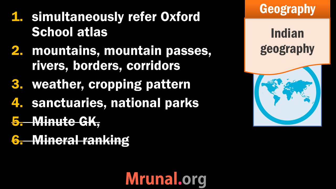1.simultaneously refer Oxford School atlas 2.mountains, mountain passes, rivers, borders, corridors 3.weather, cropping pattern 4.sanctuaries, national parks 5.Minute GK, 6.Mineral ranking Indian geography Geography