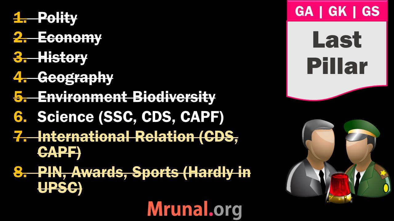GA   GK   GS 1.Polity 2.Economy 3.History 4.Geography 5.Environment Biodiversity 6.Science (SSC, CDS, CAPF) 7.International Relation (CDS, CAPF) 8.PIN, Awards, Sports (Hardly in UPSC) Last Pillar