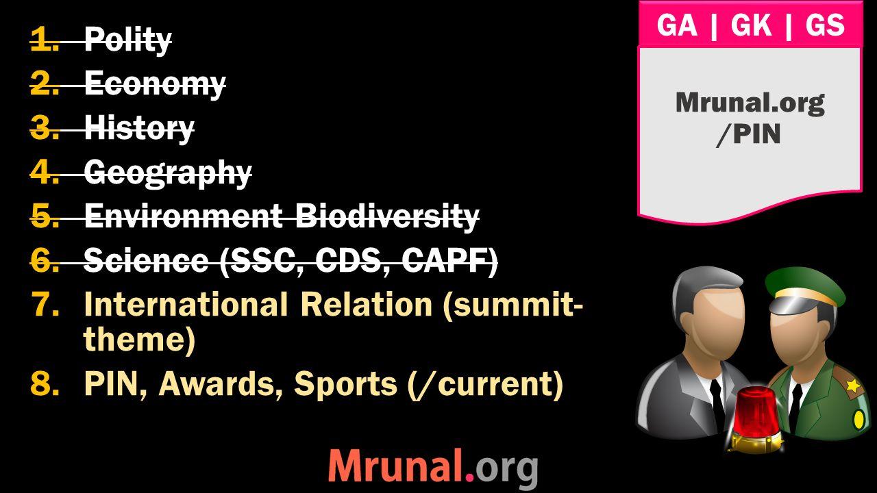 GA   GK   GS 1.Polity 2.Economy 3.History 4.Geography 5.Environment Biodiversity 6.Science (SSC, CDS, CAPF) 7.International Relation (summit- theme) 8.PIN, Awards, Sports (/current) Mrunal.org /PIN